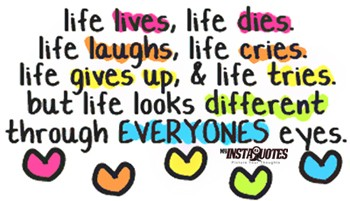 life-lives-life-dies-life-laughs-life-cries-life-gives-up-and-life-tries-but-life-looks-different-through-everyones-eyes